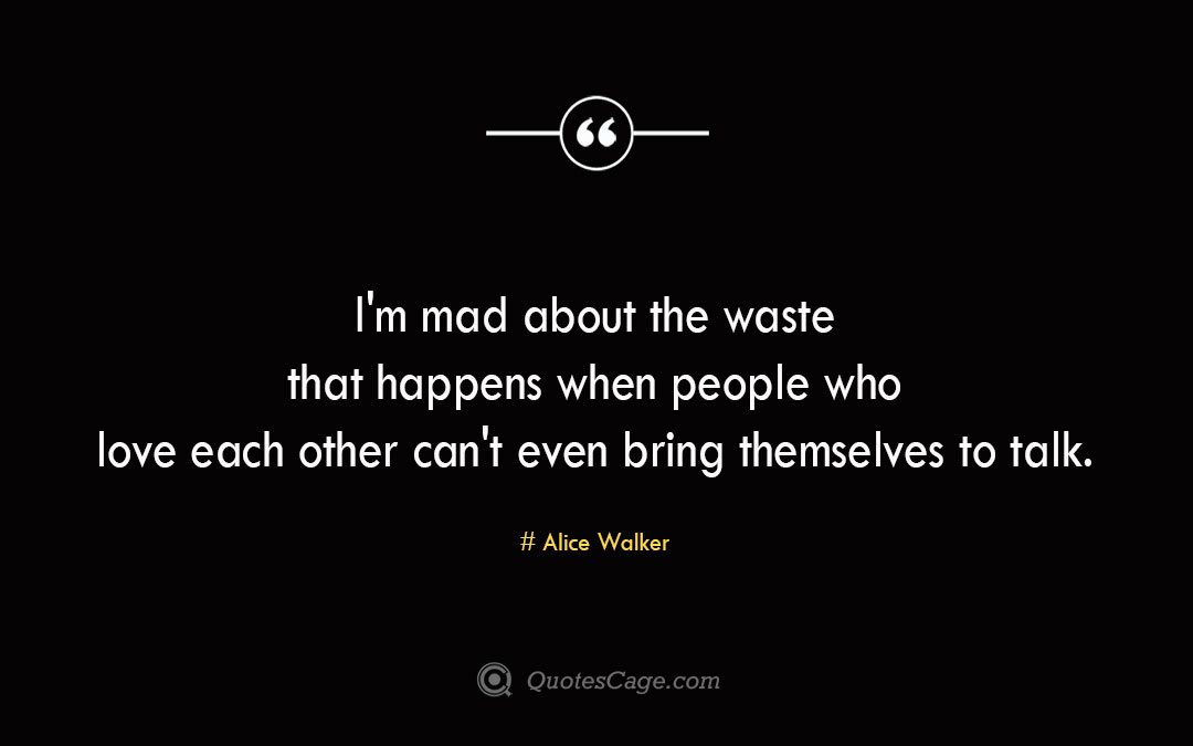I m mad about the waste that happens when people who love each other can t even bring themselves to talk. Alice Walker