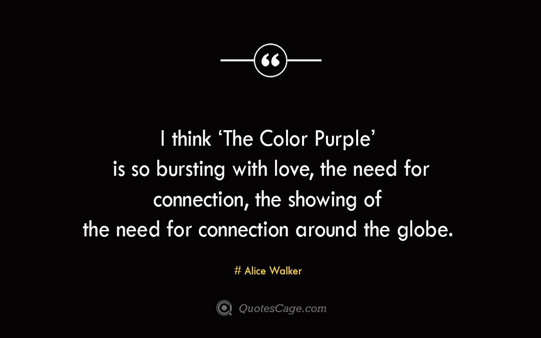I think 'The Color Purple is so bursting with love the need for connection the showing of the need for connection around the globe.Alice Walke