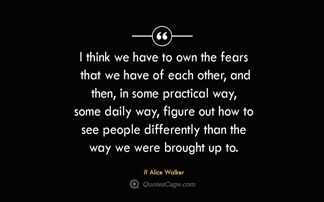 I think we have to own the fears that we have of each other and then in some practical way some daily way figure out how to see people differently than the way we were brought up to. Alice Walker 1
