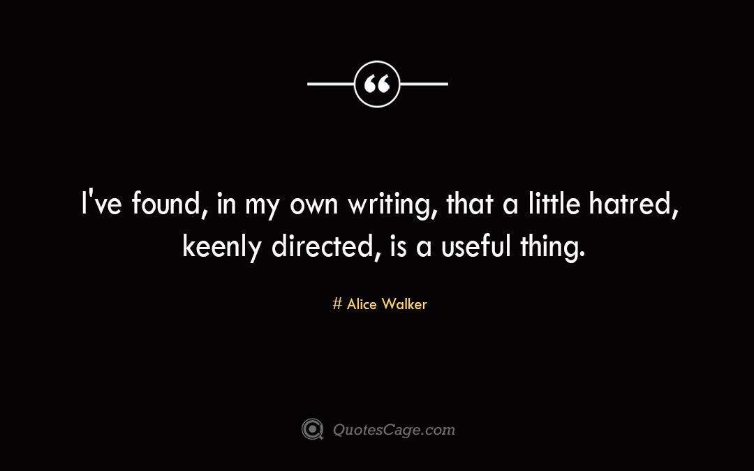 I ve found in my own writing that a little hatred keenly directed is a useful thing. Alice Walker