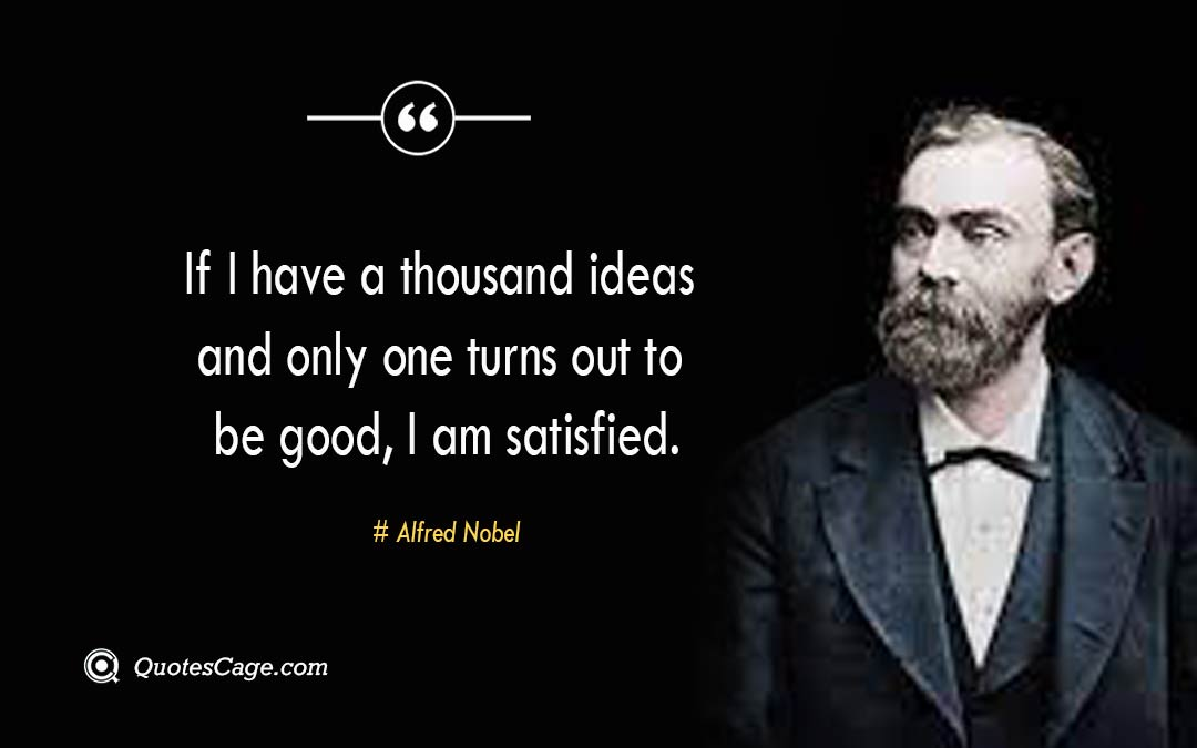 If I have a thousand ideas and only one turns out to be good I am satisfied. –Alfred Nobel