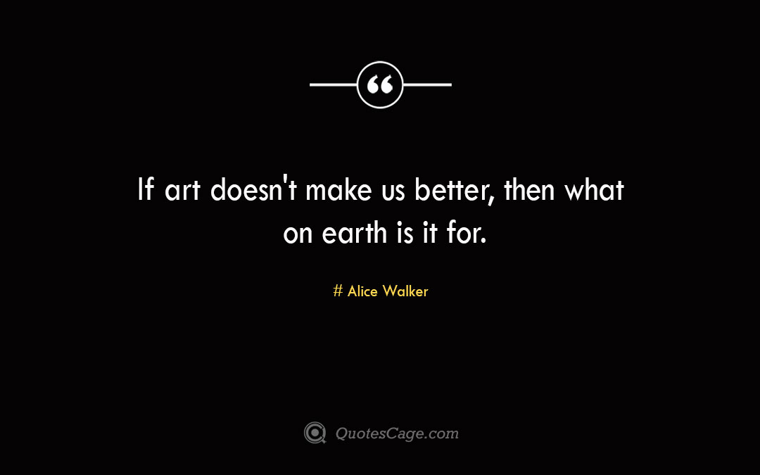 If art doesn t make us better then what on earth is it for. Alice Walker