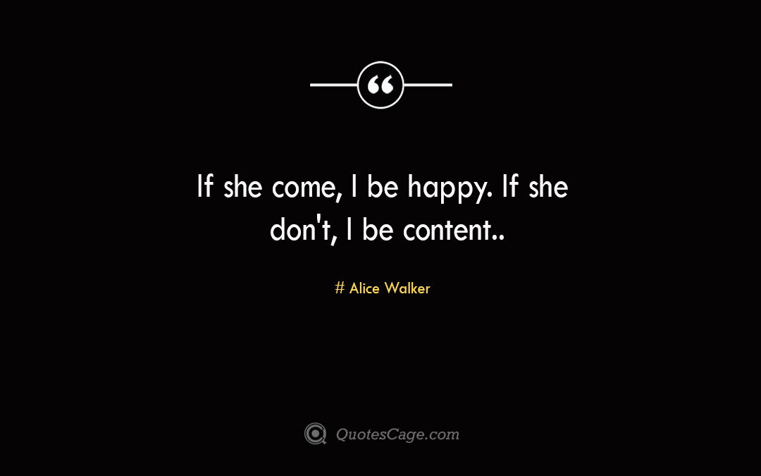 If she come I be happy. If she dont I be content. Alice Walker