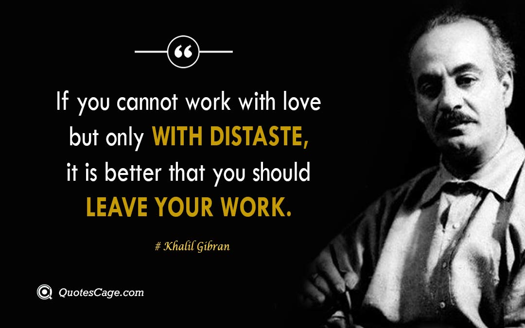 If you cannot work with love but only with distaste it is better that you should leave your work.