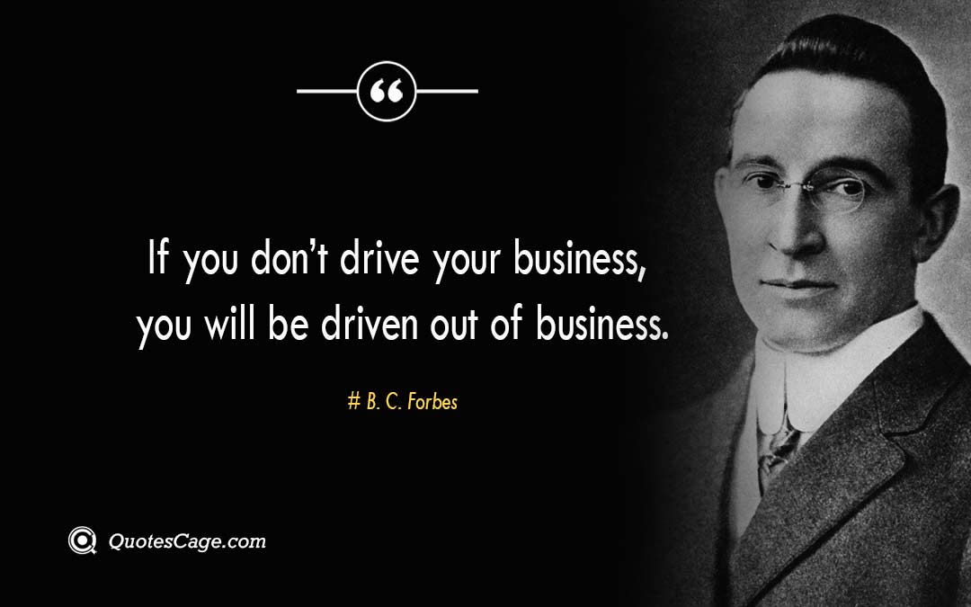 If you dont drive your business you will be driven out of business.