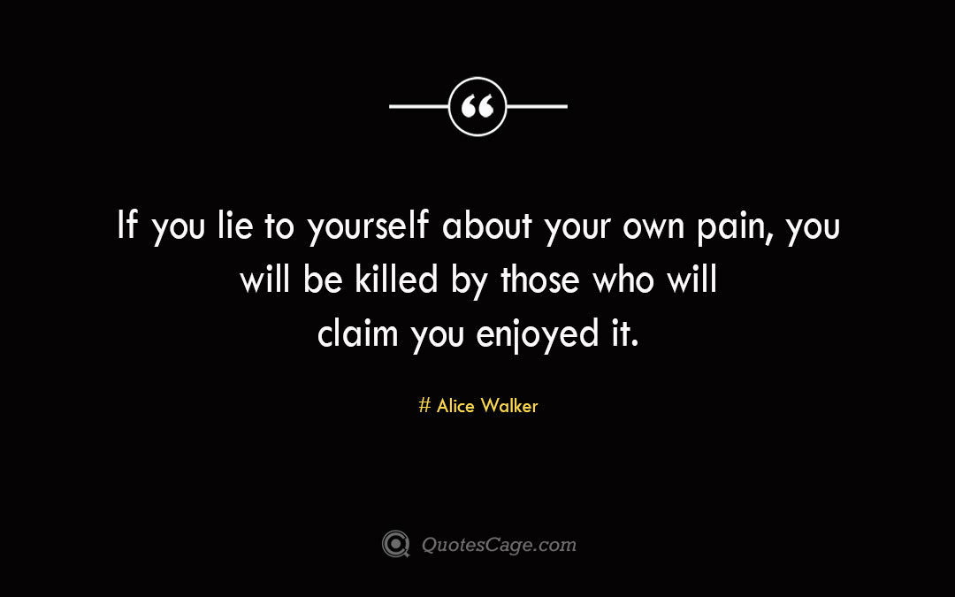 If you lie to yourself about your own pain you will be killed by those who will claim you enjoyed it. Alice Walker