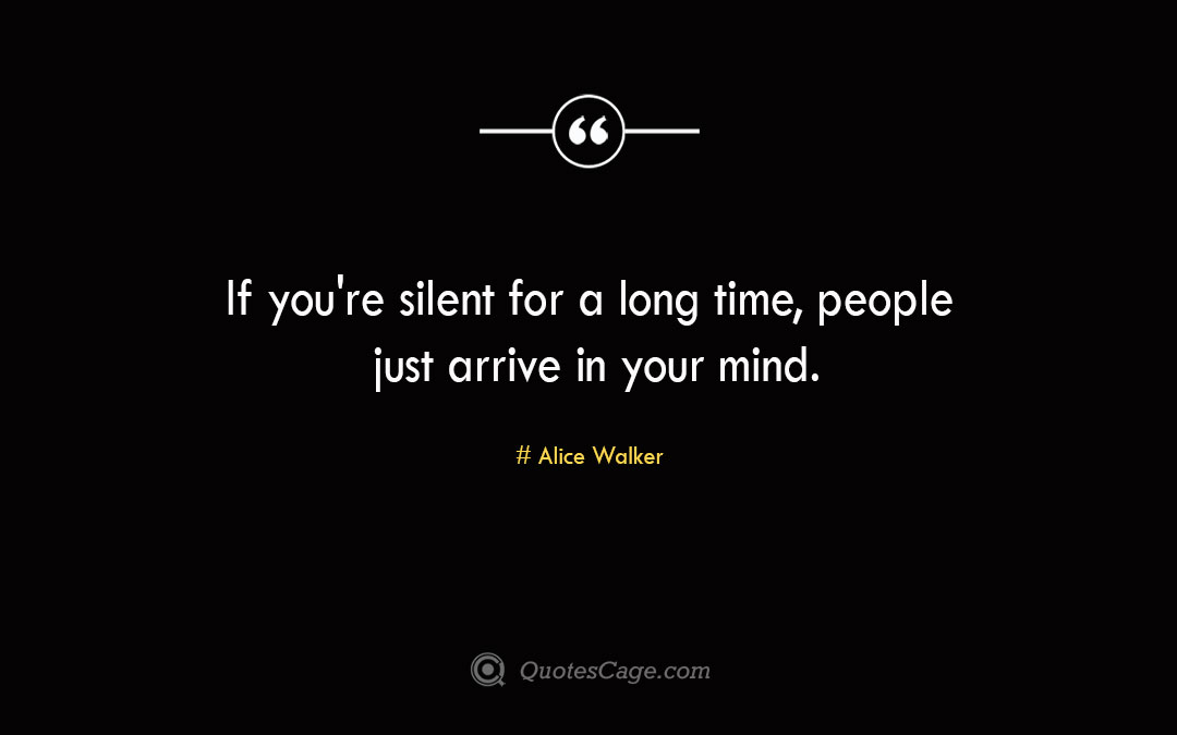If you re silent for a long time people just arrive in your mind. Alice Walker
