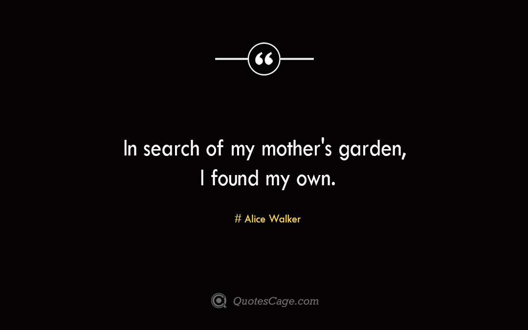 In search of my mother s garden I found my own. Alice Walker
