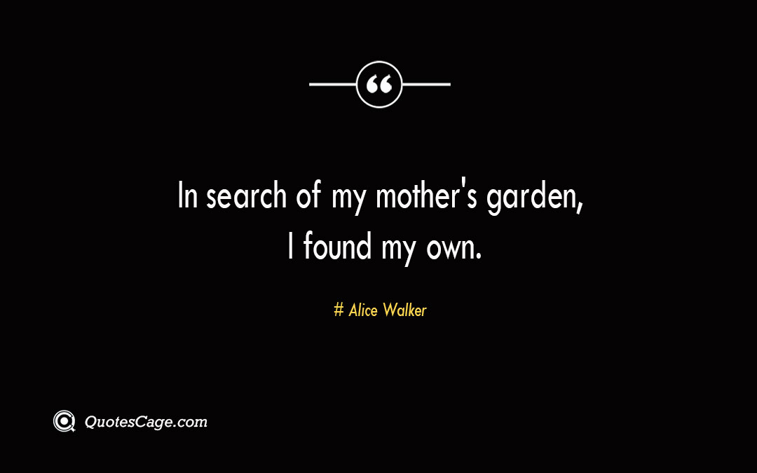 In search of my mothers garden I found my own. Alice Walker