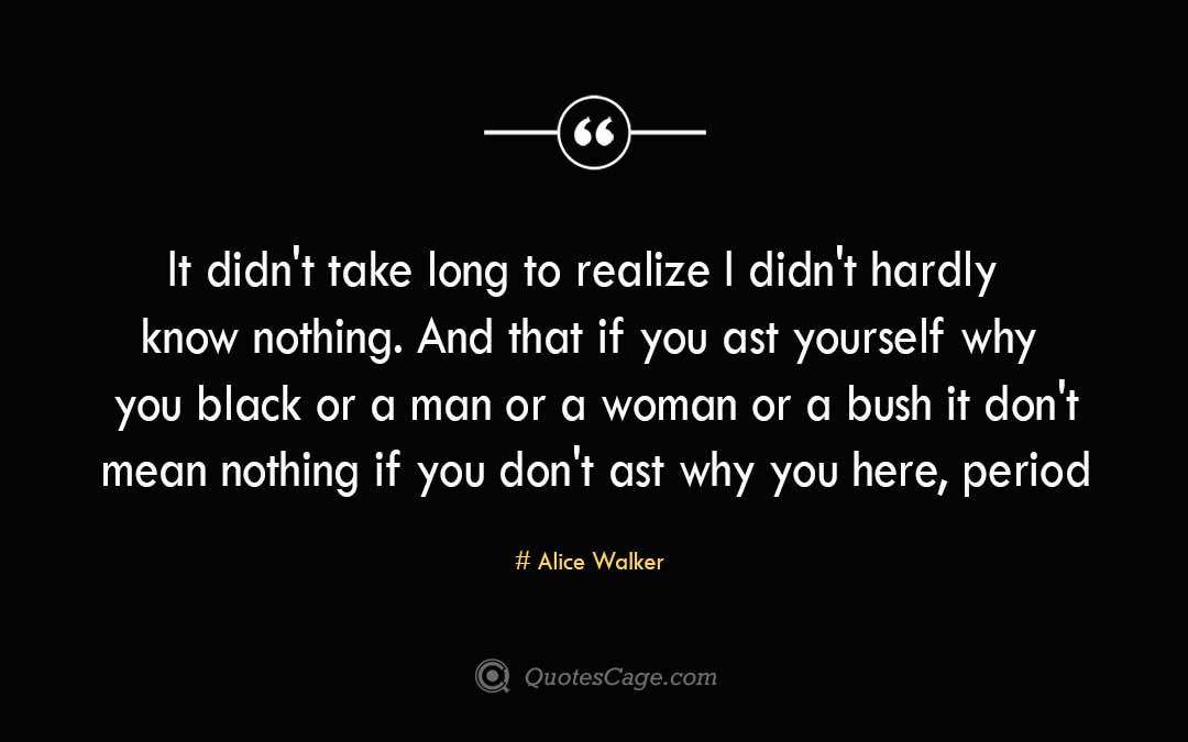 It didnt take long to realize I didnt hardly know nothing. And that if you ast yourself why you black or a man or a woman or a bush it dont mean nothing if you dont ast why you here periodAlice Walker