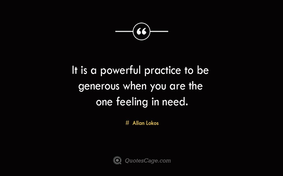 It is a powerful practice to be generous when you are the one feeling in need. Allan Lokos 1