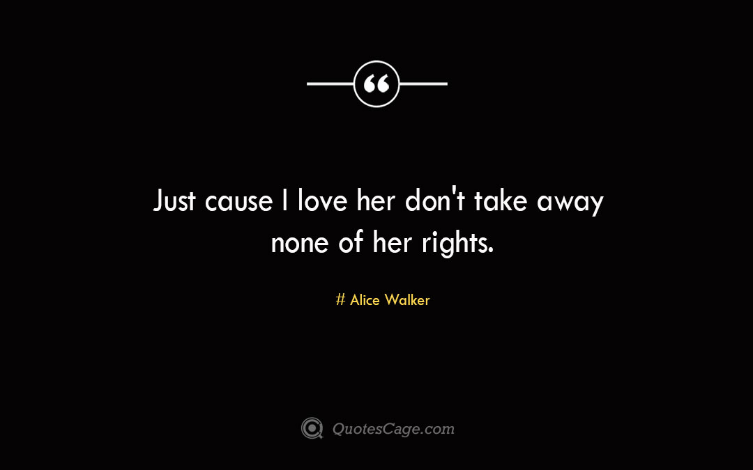 Just cause I love her dont take away none of her rights. Alice Walker