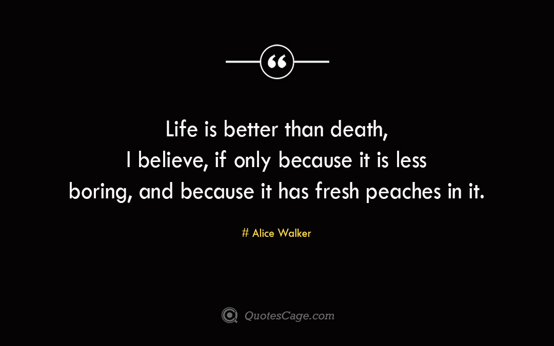 Life is better than death I believe if only because it is less boring and because it has fresh peaches in it. Alice Walker 1