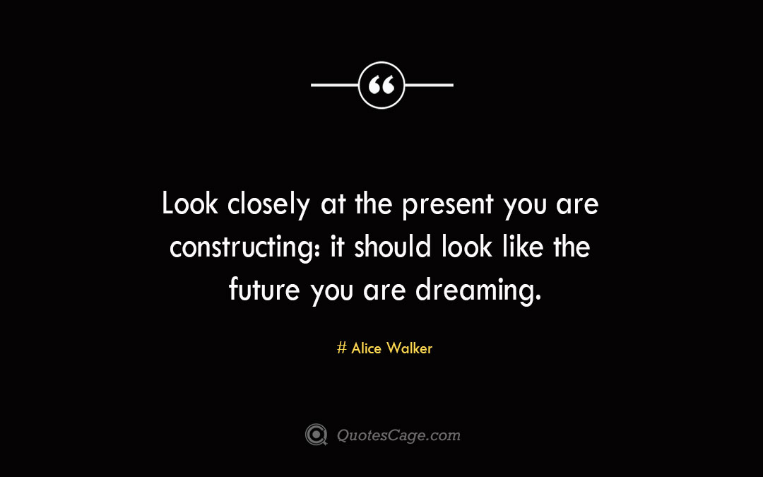 Look closely at the present you are constructing it should look like the future you are dreaming. Alice Walker