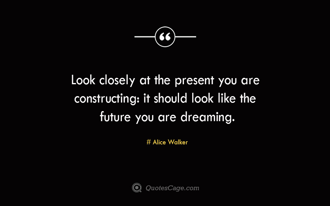 Look closely at the present you are constructing it should look like the future you are dreaming.Alice Walke