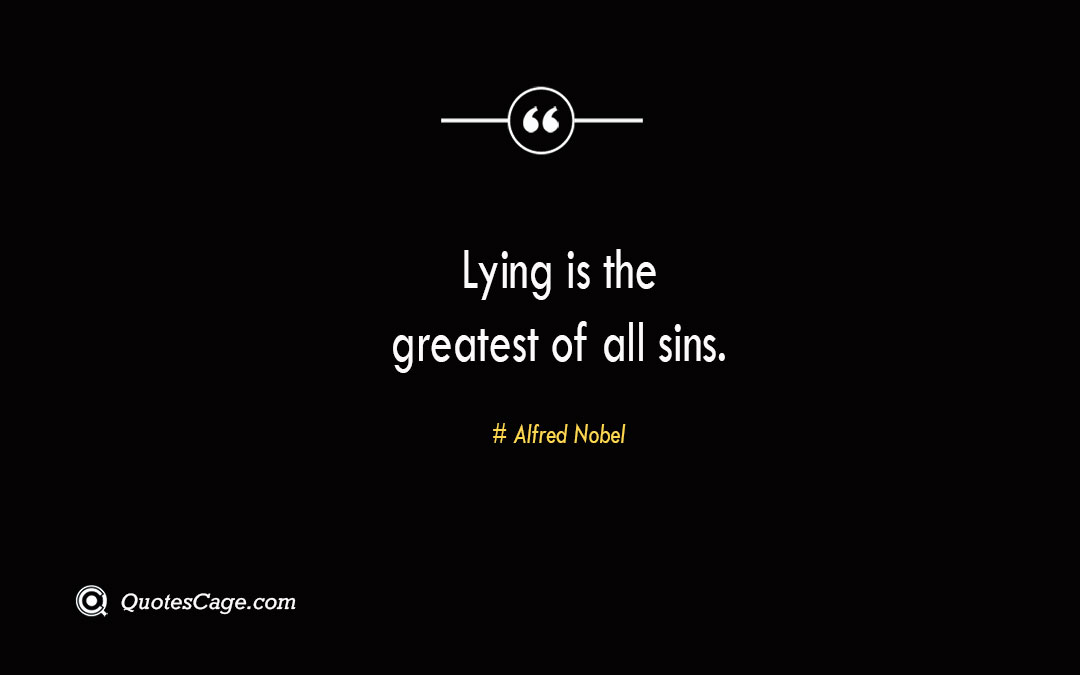 Lying is the greatest of all sins. Alfred Nobel 1