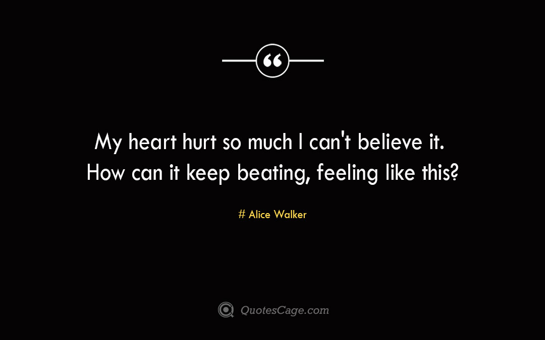 My heart hurt so much I can t believe it. How can it keep beating feeling like thisAlice Walker