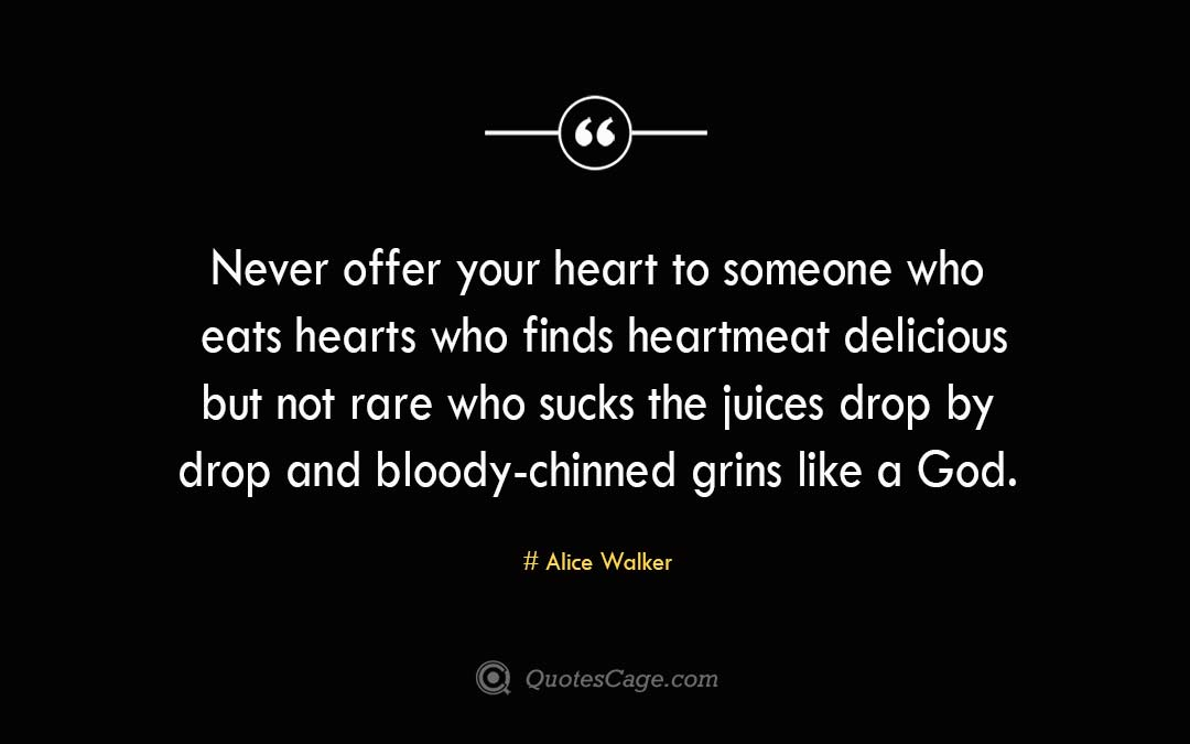 Never offer your heart to someone who eats hearts who finds heartmeat delicious but not rare who sucks the juices drop by drop and bloody chinned grins like a God. Alice Walker