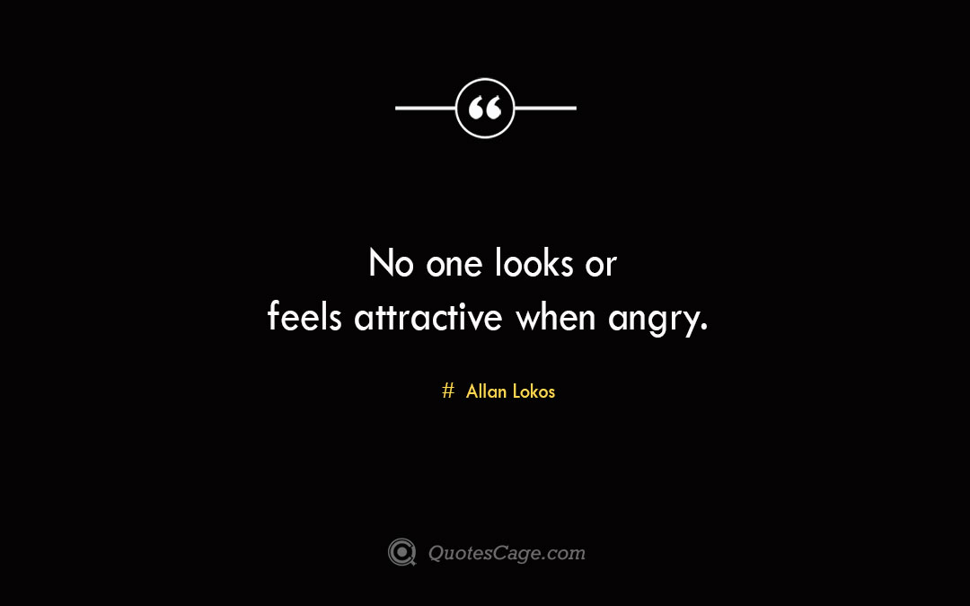 No one looks or feels attractive when angry. Allan Lokos 2