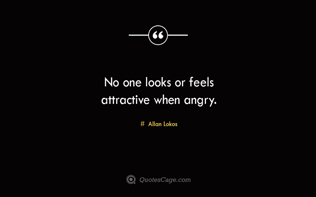 No one looks or feels attractive when angry. Allan Lokos 3