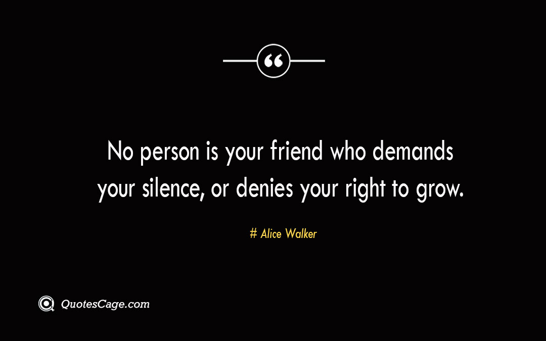 No person is your friend who demands your silence or denies your right to grow. Alice Walker
