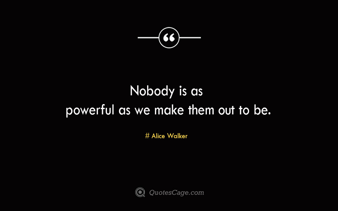 Nobody is as powerful as we make them out to be. Alice Walker