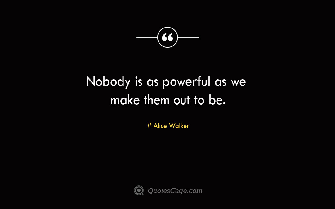Nobody is as powerful as we make them out to be.Alice Walke