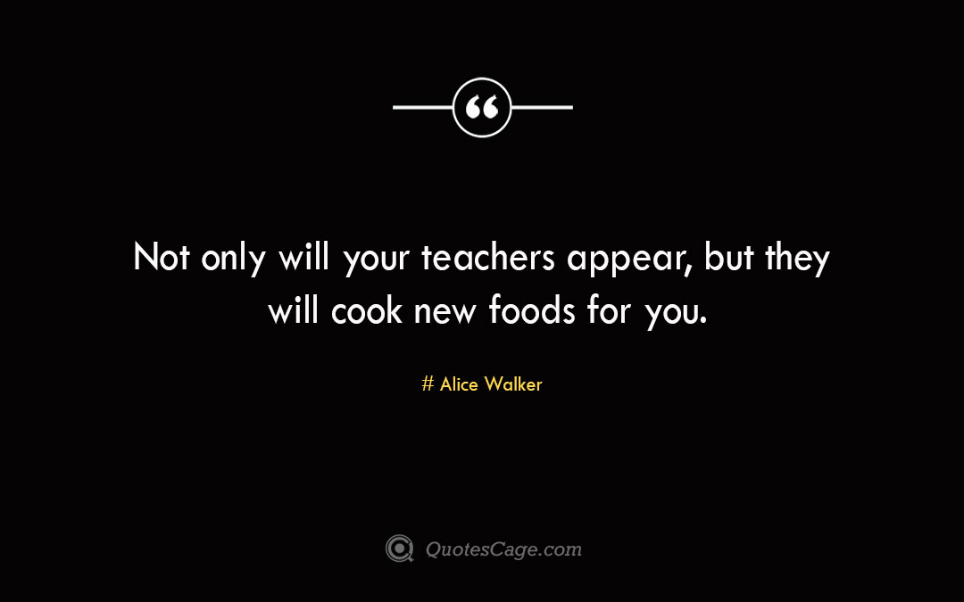 Not only will your teachers appear but they will cook new foods for you. Alice Walker 1