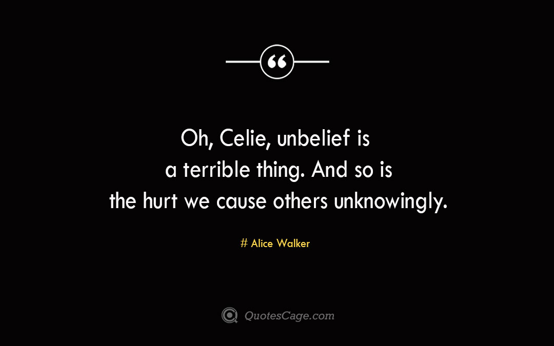 Oh Celie unbelief is a terrible thing. And so is the hurt we cause others unknowingly. Alice Walker
