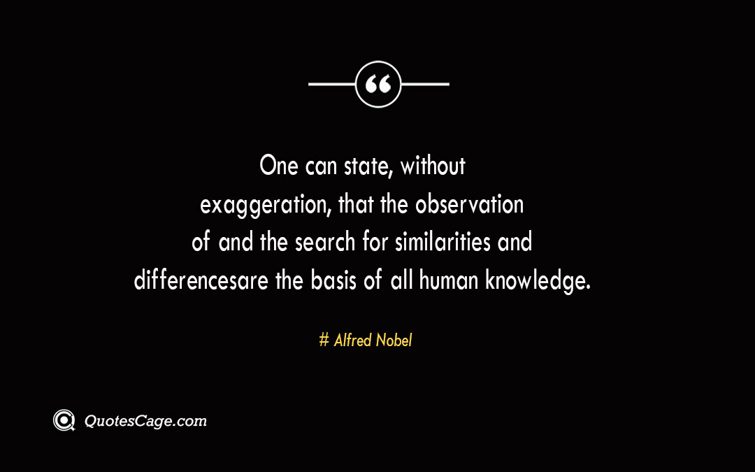 One can state without exaggeration that the observation of and the search for similarities and differences are the basis of all human knowledge. Alfred Nobel 1