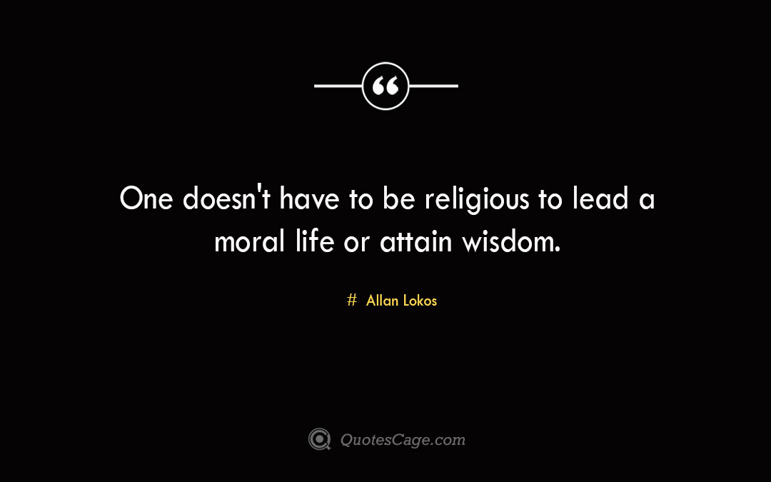One doesnt have to be religious to lead a moral life or attain wisdom. Allan Lokos