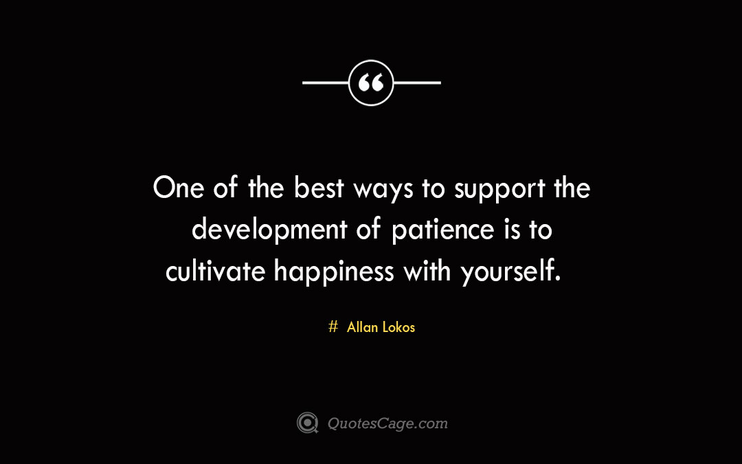 One of the best ways to support the development of patience is to cultivate happiness with yourself. Allan Lokos 1