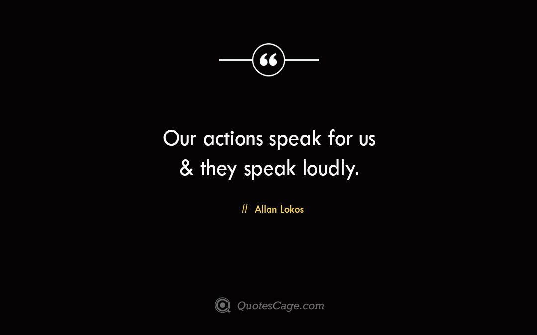 Our actions speak for us they speak loudly. Allan Lokos 1