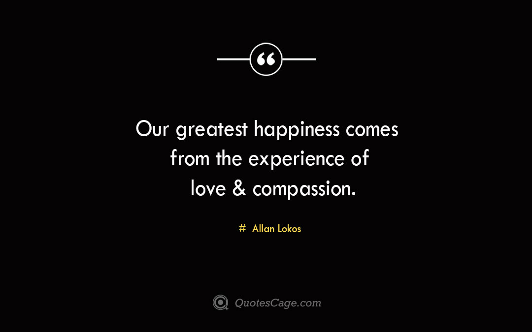 Our greatest happiness comes from the experience of love compassion. Allan Lokos 1