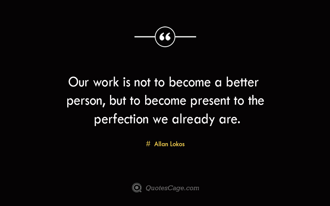 Our work is not to become a better person but to become present to the perfection we already are. Allan Lokos 3