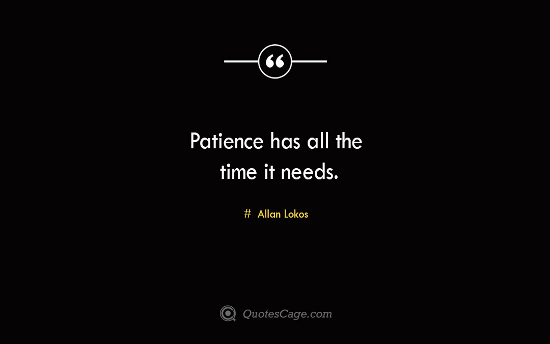 Patience has all the time it needs. Allan Lokos 1