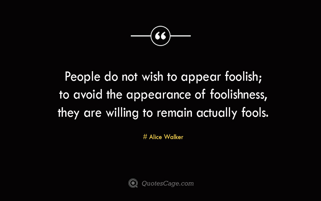 People do not wish to appear foolish to avoid the appearance of foolishness they are willing to remain actually fools. Alice Walker