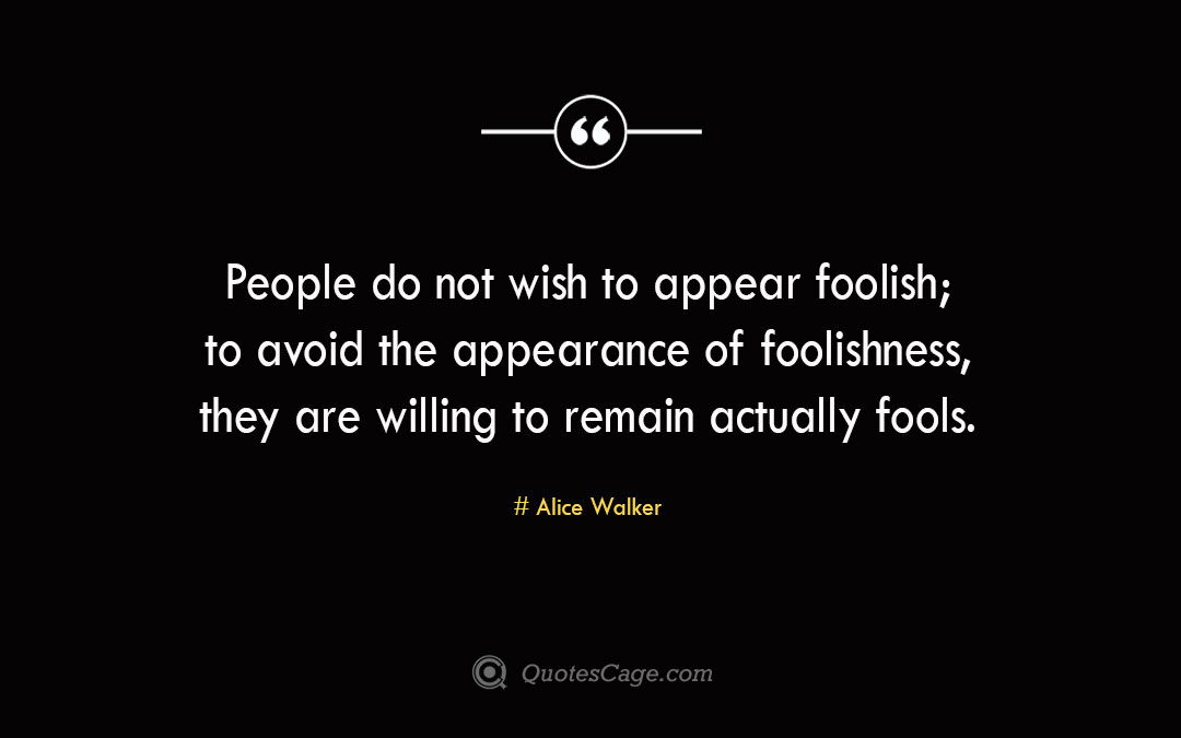 People do not wish to appear foolish to avoid the appearance of foolishness they are willing to remain actually fools.Alice Walker