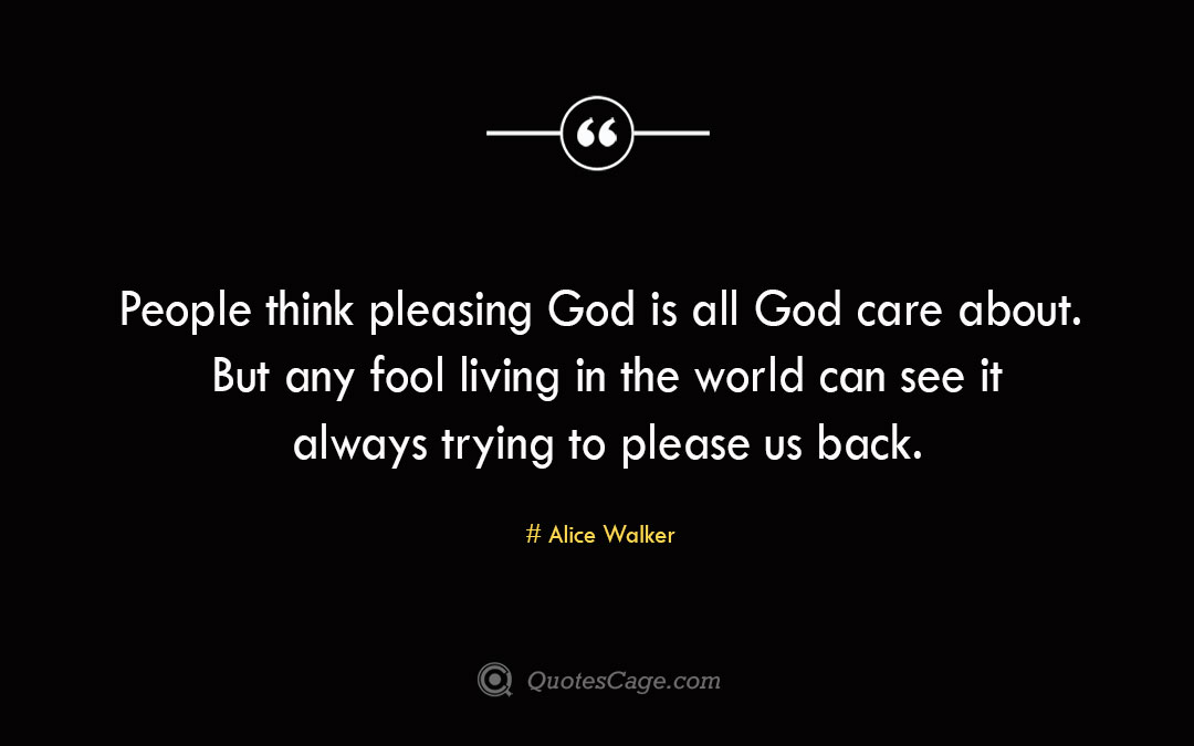 People think pleasing God is all God care about. But any fool living in the world can see it always trying to please us back.Alice Walke