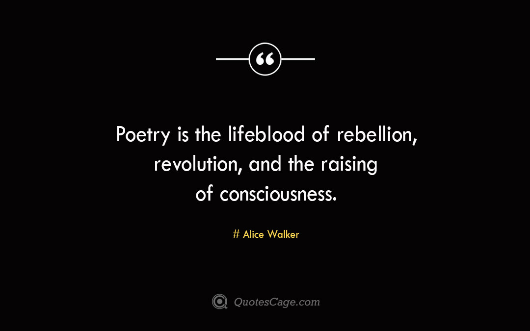 Poetry is the lifeblood of rebellion revolution and the raising of consciousness. Alice Walke