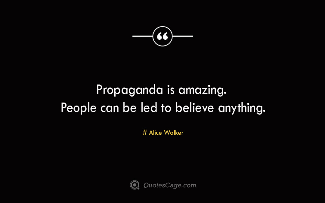 Propaganda is amazing. People can be led to believe anything.Alice Walke
