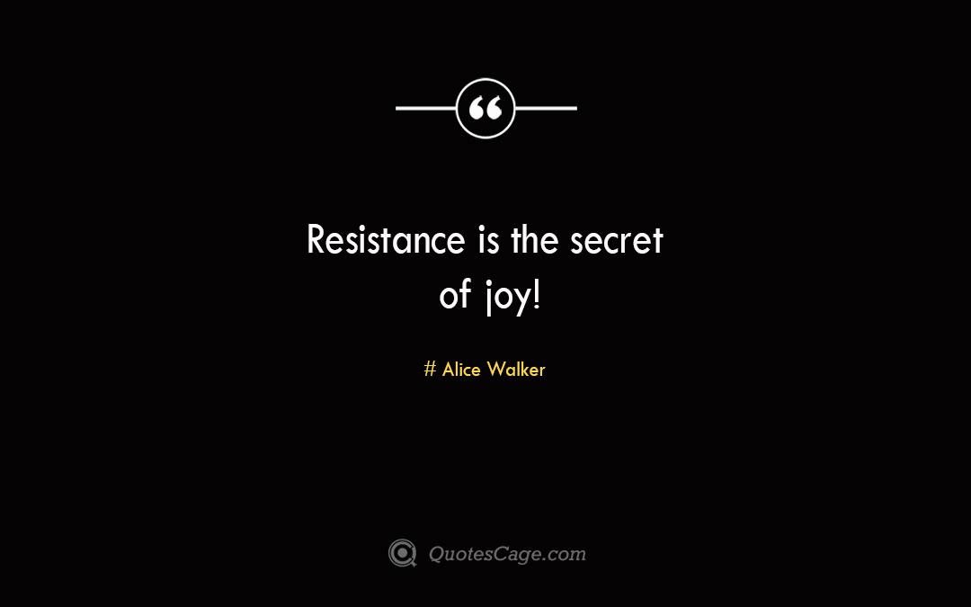 Resistance is the secret of joy Alice Walker