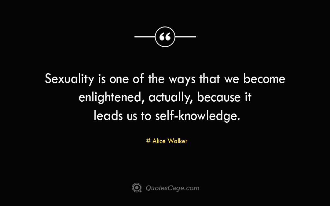 Sexuality is one of the ways that we become enlightened actually because it leads us to self knowledge.Alice Walke