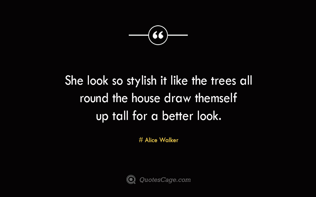 She look so stylish it like the trees all round the house draw themself up tall for a better look. Alice Walker
