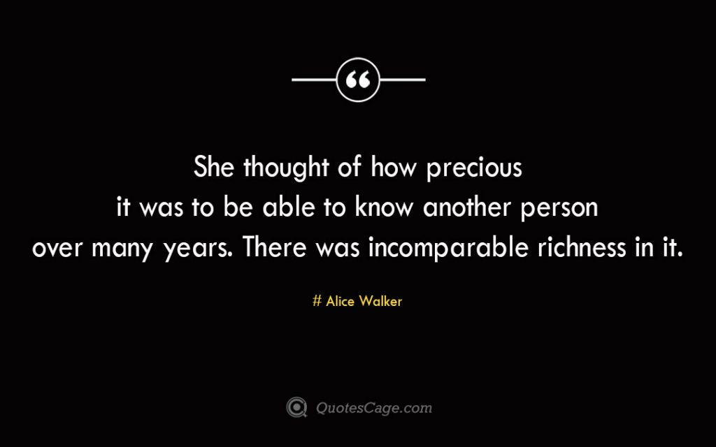 She thought of how precious it was to be able to know another person over many years. There was incomparable richness in it. Alice Walker 1