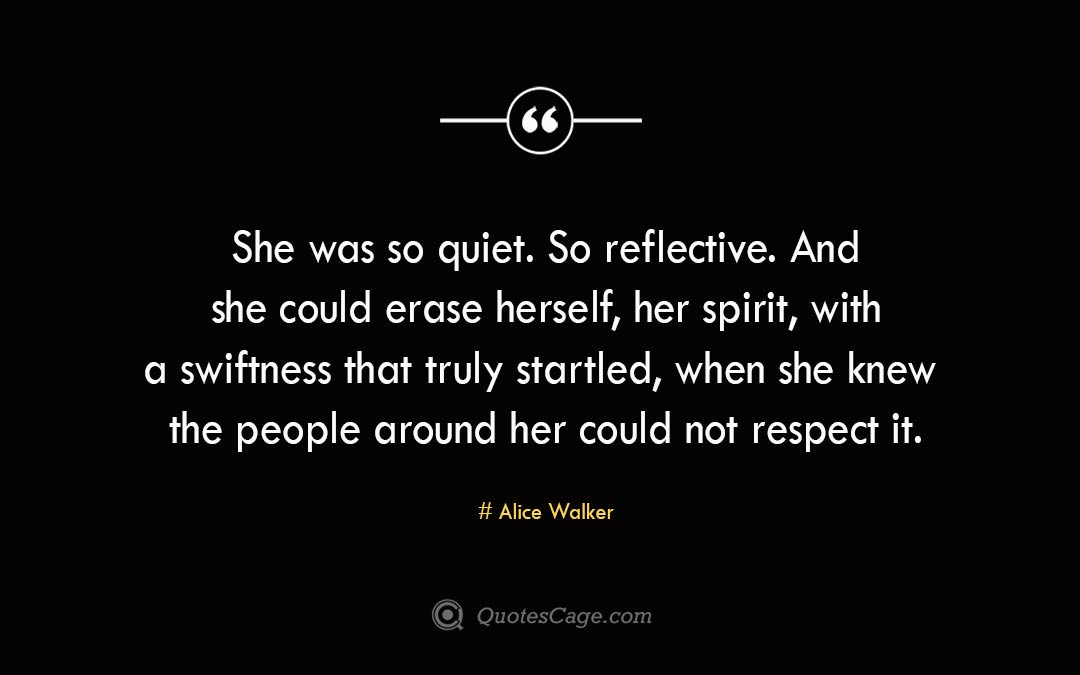 She was so quiet. So reflective. And she could erase herself her spirit with a swiftness that truly startled when she knew the people around her could not respect it. Alice Walker