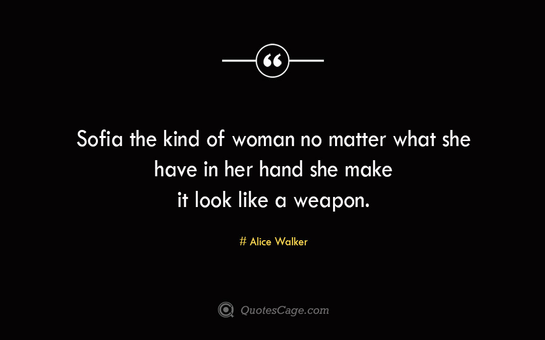 Sofia the kind of woman no matter what she have in her hand she make it look like a weapon. Alice Walker