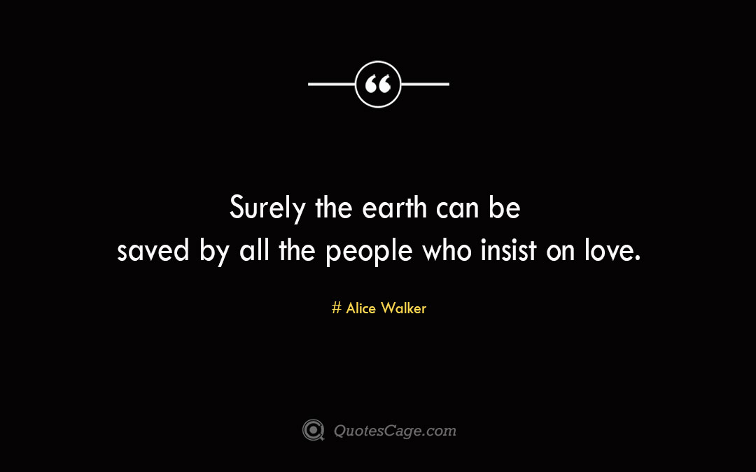 Surely the earth can be saved by all the people who insist on love. Alice Walker