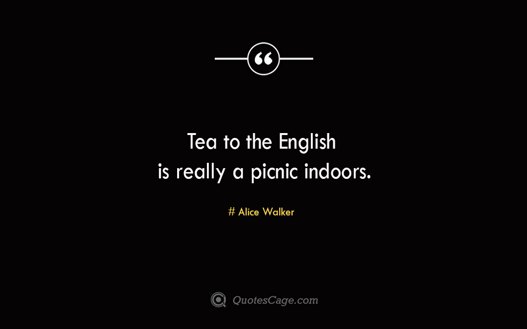 Tea to the English is really a picnic indoors. Alice Walker