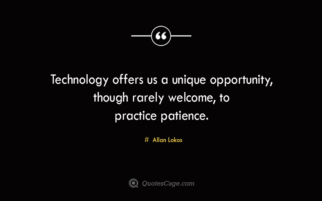 Technology offers us a unique opportunity though rarely welcome to practice patience. Allan Lokos 1